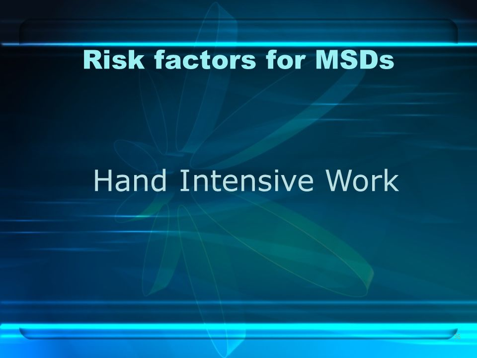 36 Risk factors for MSDs Hand Intensive Work