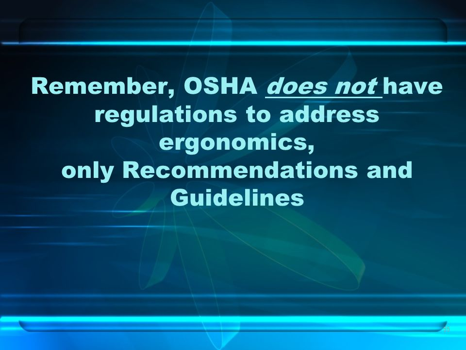 55 Remember, OSHA does not have regulations to address ergonomics, only Recommendations and Guidelines