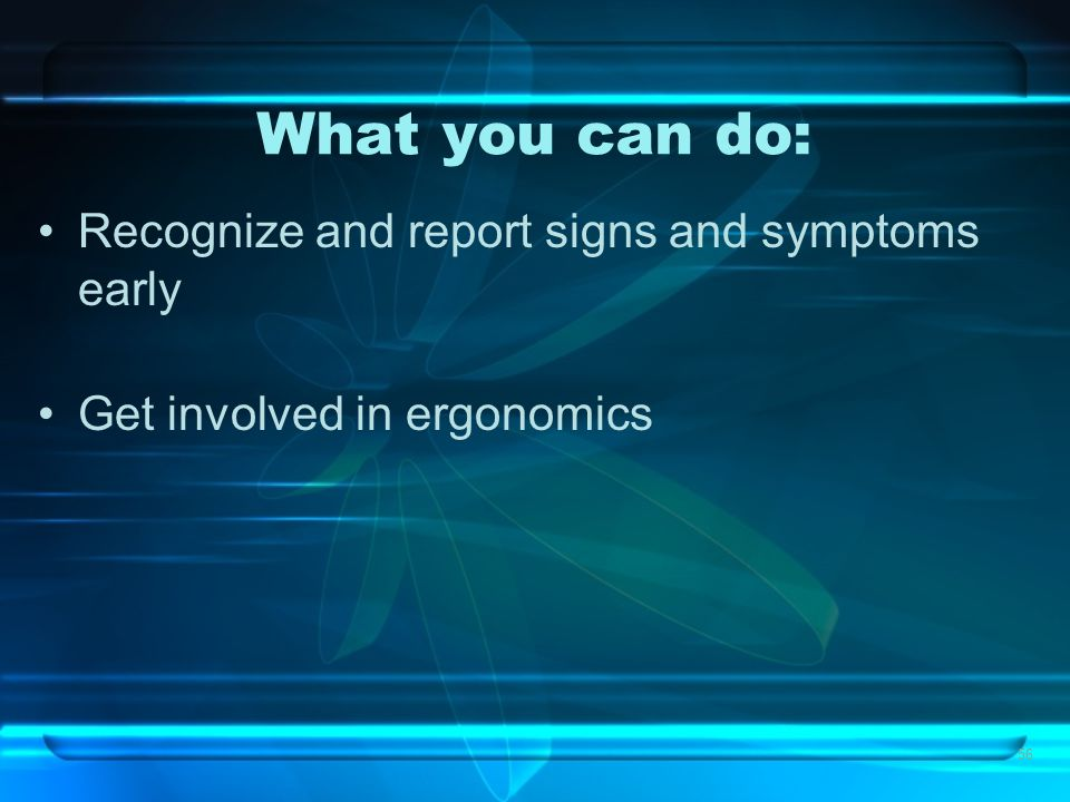 56 What you can do: Recognize and report signs and symptoms early Get involved in ergonomics