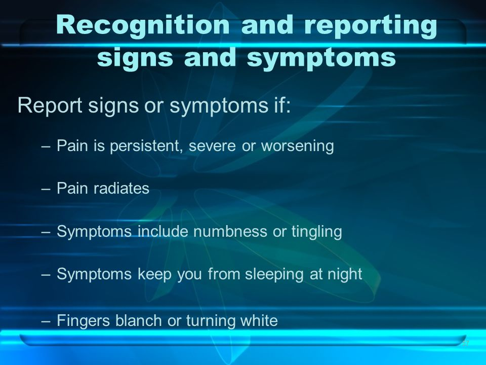 57 Recognition and reporting signs and symptoms Report signs or symptoms if: –Pain is persistent, severe or worsening –Pain radiates –Symptoms include