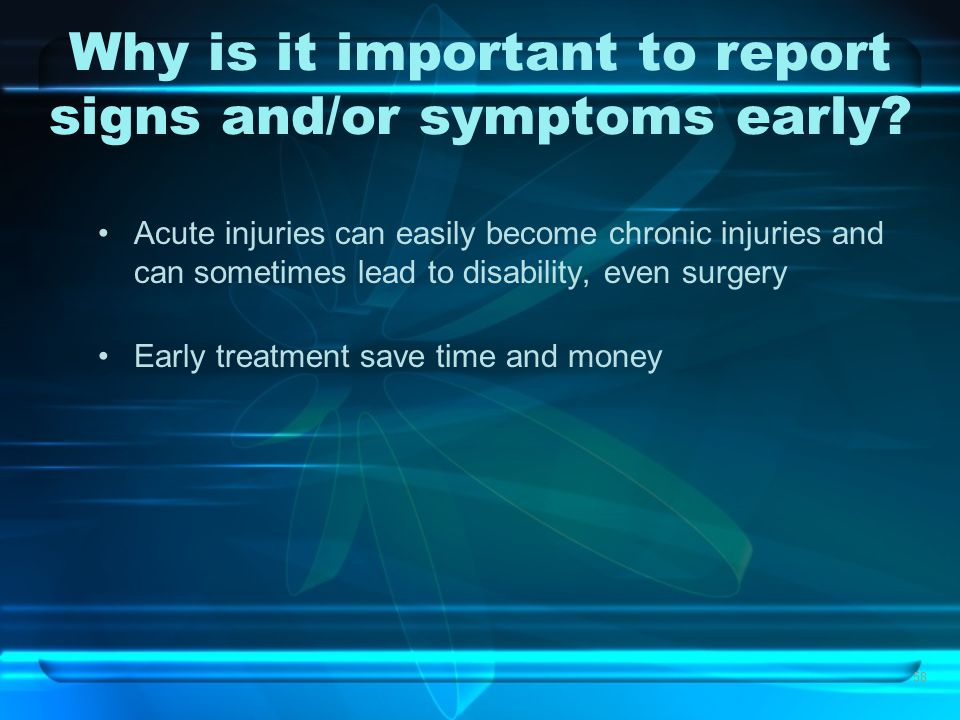58 Why is it important to report signs and/or symptoms early? Acute injuries can easily become chronic injuries and can sometimes lead to disability,