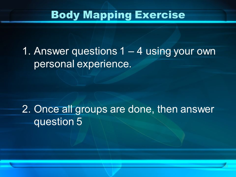 Body Mapping Exercise 1.Answer questions 1 – 4 using your own personal experience. 2.Once all groups are done, then answer question 5 61
