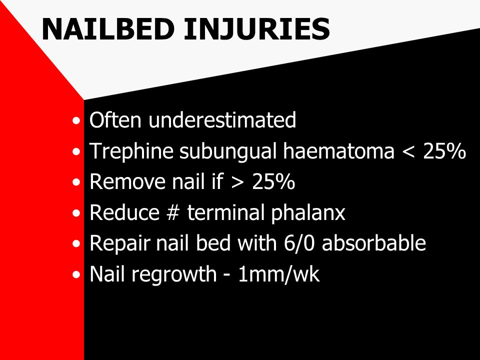 NAILBED INJURIES Often underestimated Trephine subungual haematoma < 25% Remove nail if > 25% Reduce # terminal phalanx Repair nail bed with 6/0 absor