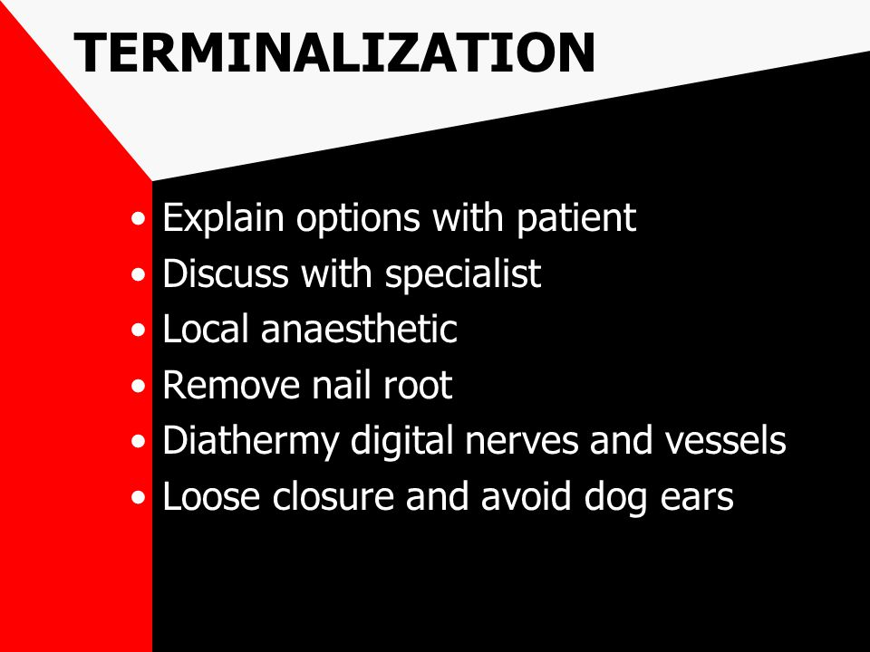 TERMINALIZATION Explain options with patient Discuss with specialist Local anaesthetic Remove nail root Diathermy digital nerves and vessels Loose clo