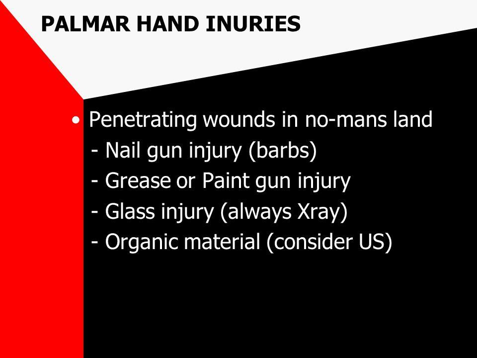 PALMAR HAND INURIES Penetrating wounds in no-mans land - Nail gun injury (barbs) - Grease or Paint gun injury - Glass injury (always Xray) - Organic m