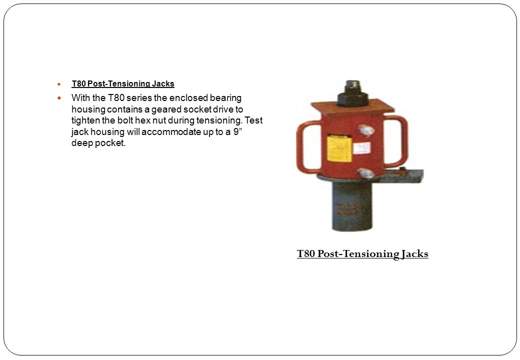 T80 Post-Tensioning Jacks With the T80 series the enclosed bearing housing contains a geared socket drive to tighten the bolt hex nut during tensionin