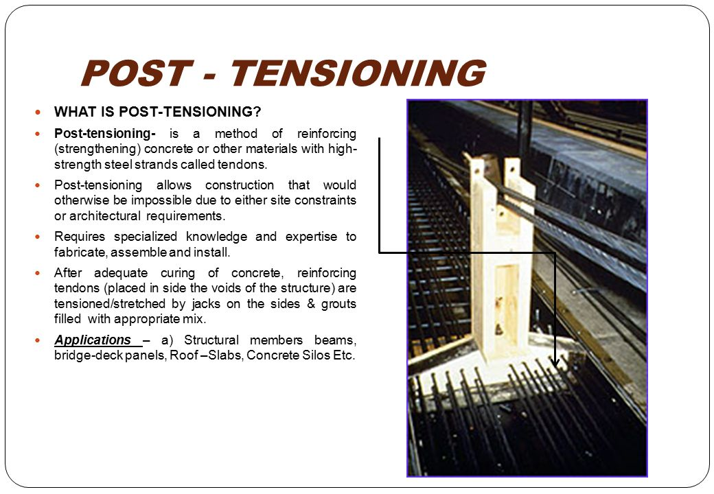 POST - TENSIONING WHAT IS POST-TENSIONING? Post-tensioning- is a method of reinforcing (strengthening) concrete or other materials with high- strength