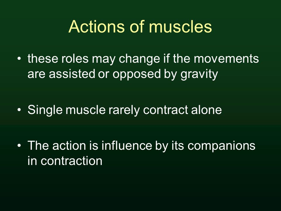 Actions of muscles these roles may change if the movements are assisted or opposed by gravity Single muscle rarely contract alone The action is influence by its companions in contraction