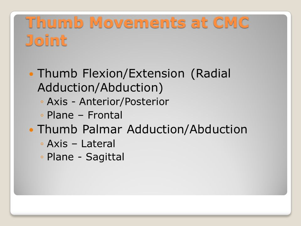 Thumb Movements at CMC Joint Thumb Flexion/Extension (Radial Adduction/Abduction) ◦Axis - Anterior/Posterior ◦Plane – Frontal Thumb Palmar Adduction/A