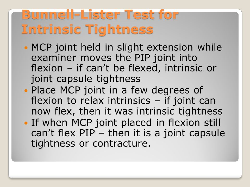 Bunnell-Lister Test for Intrinsic Tightness MCP joint held in slight extension while examiner moves the PIP joint into flexion – if can't be flexed, i