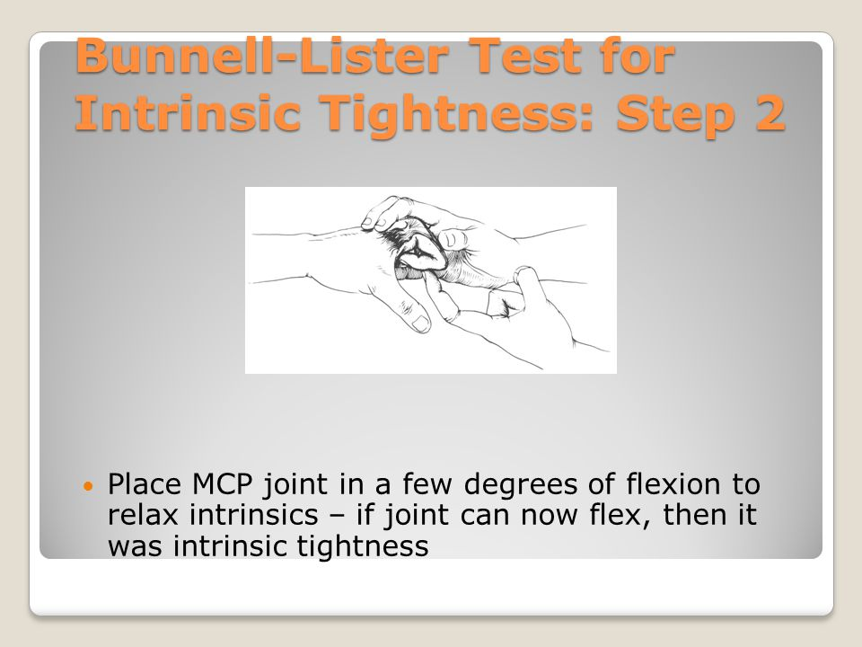 Bunnell-Lister Test for Intrinsic Tightness: Step 2 Place MCP joint in a few degrees of flexion to relax intrinsics – if joint can now flex, then it w