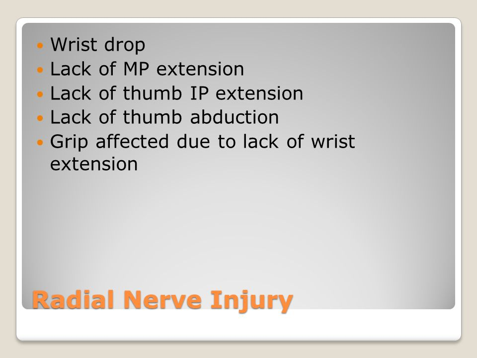 Radial Nerve Injury Wrist drop Lack of MP extension Lack of thumb IP extension Lack of thumb abduction Grip affected due to lack of wrist extension
