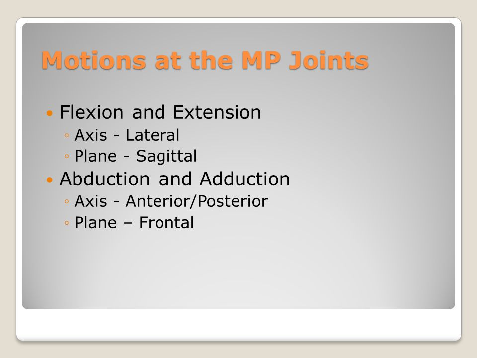 Motions at the MP Joints Flexion and Extension ◦Axis - Lateral ◦Plane - Sagittal Abduction and Adduction ◦Axis - Anterior/Posterior ◦Plane – Frontal