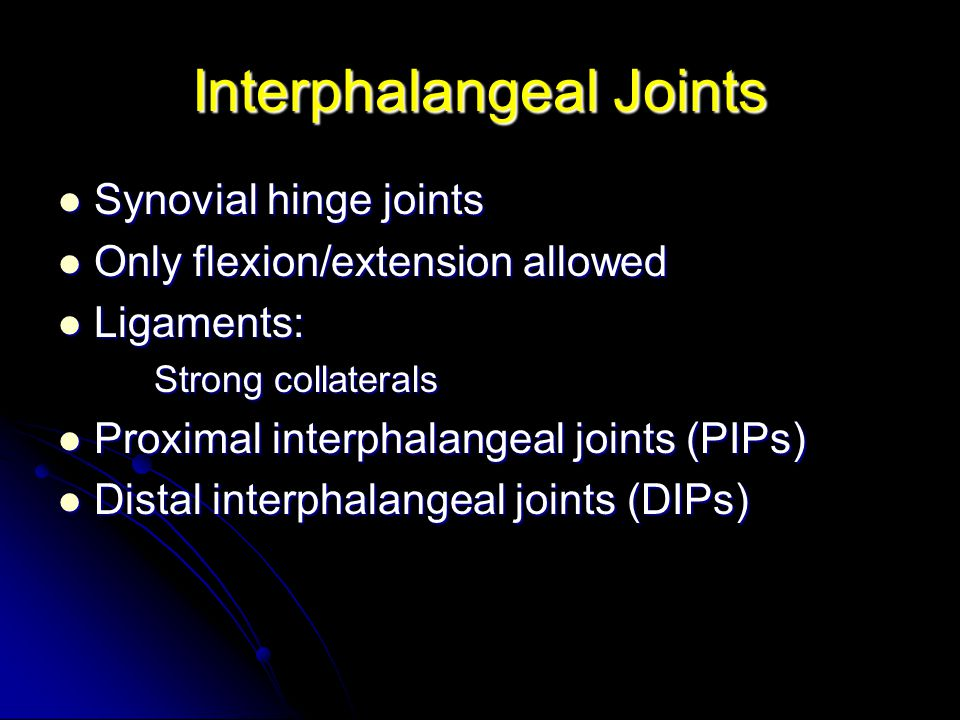 Interphalangeal Joints Synovial hinge joints Synovial hinge joints Only flexion/extension allowed Only flexion/extension allowed Ligaments: Ligaments:
