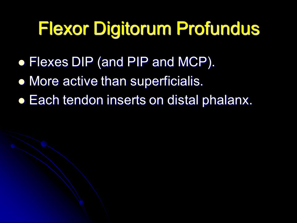 Flexor Digitorum Profundus Flexes DIP (and PIP and MCP). Flexes DIP (and PIP and MCP). More active than superficialis. More active than superficialis.