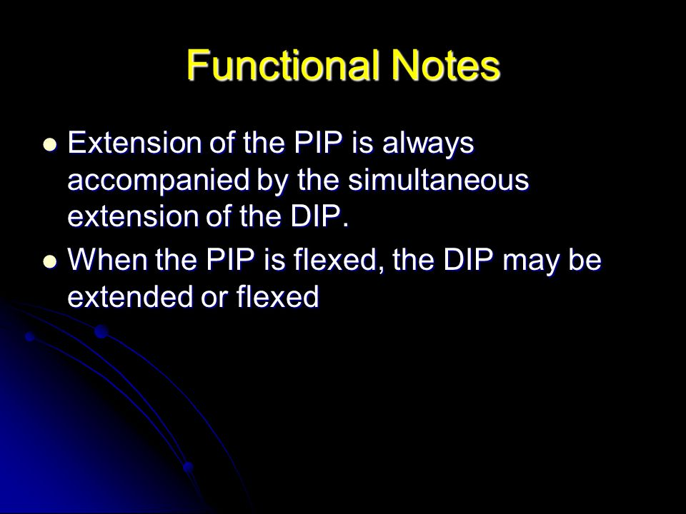Functional Notes Extension of the PIP is always accompanied by the simultaneous extension of the DIP. Extension of the PIP is always accompanied by th