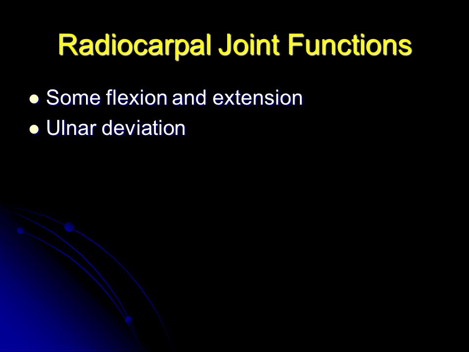 Radiocarpal Joint Functions Some flexion and extension Some flexion and extension Ulnar deviation Ulnar deviation