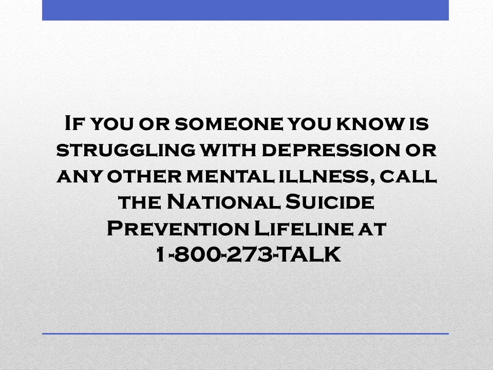 If you or someone you know is struggling with depression or any other mental illness, call the National Suicide Prevention Lifeline at 1-800-273-TALK