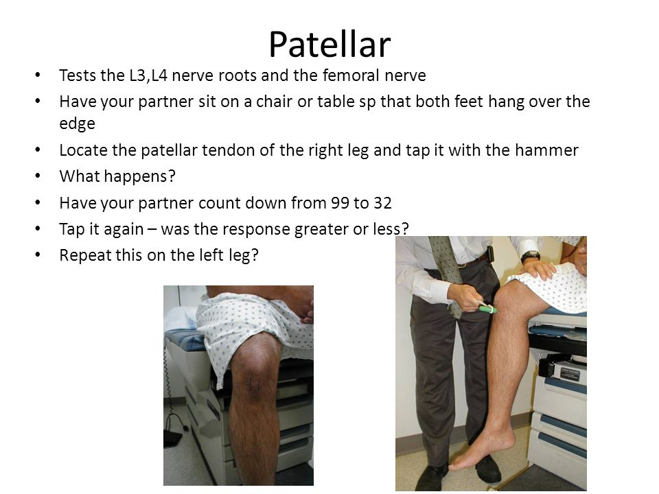 Patellar Tests the L3,L4 nerve roots and the femoral nerve Have your partner sit on a chair or table sp that both feet hang over the edge Locate the patellar tendon of the right leg and tap it with the hammer What happens.
