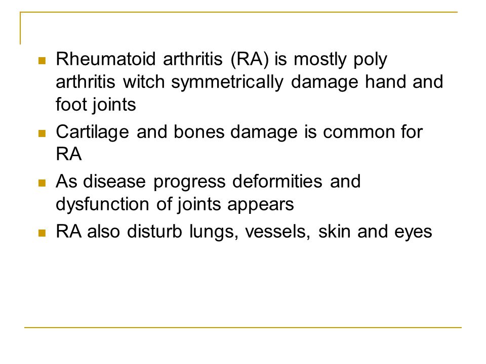 Rheumatoid arthritis (RA) is mostly poly arthritis witch symmetrically damage hand and foot joints Cartilage and bones damage is common for RA As disease progress deformities and dysfunction of joints appears RA also disturb lungs, vessels, skin and eyes