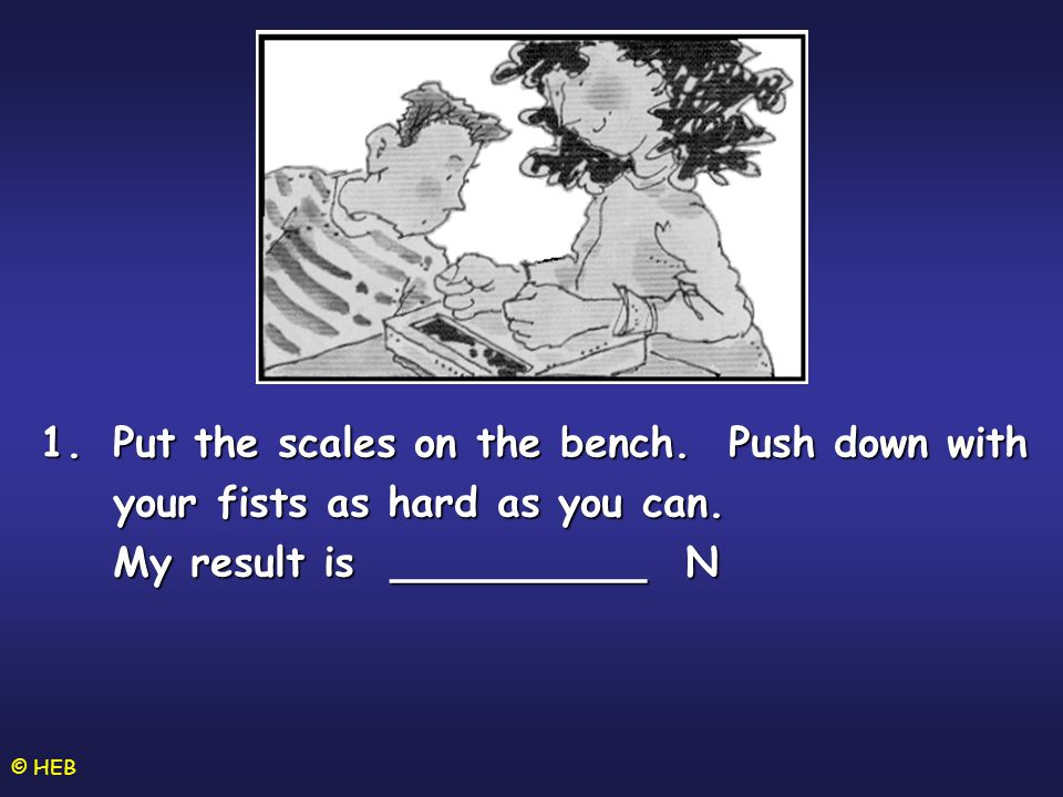 © HEB 1.Put the scales on the bench.Push down with your fists as hard as you can.