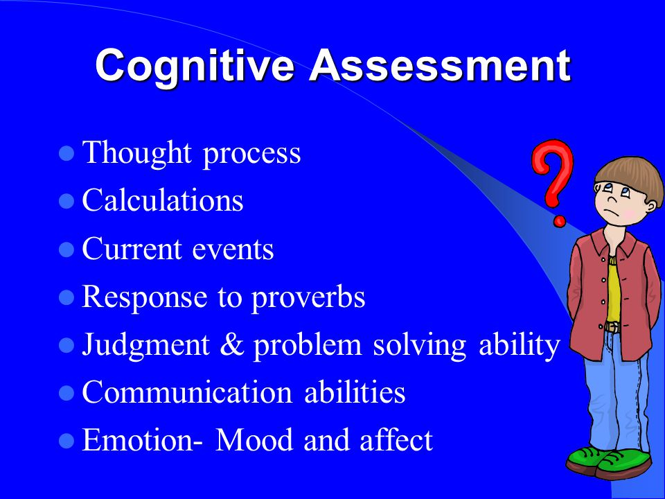 Cognitive Assessment Thought process Calculations Current events Response to proverbs Judgment & problem solving ability Communication abilities Emotion- Mood and affect