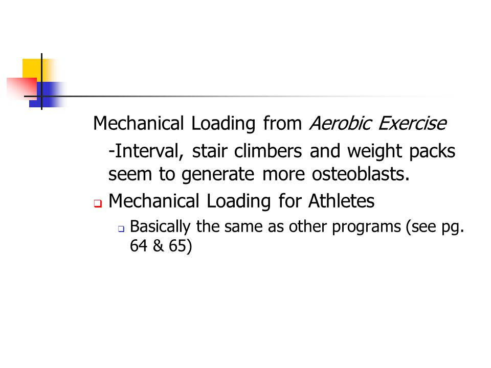 Mechanical Loading from Aerobic Exercise -Interval, stair climbers and weight packs seem to generate more osteoblasts.