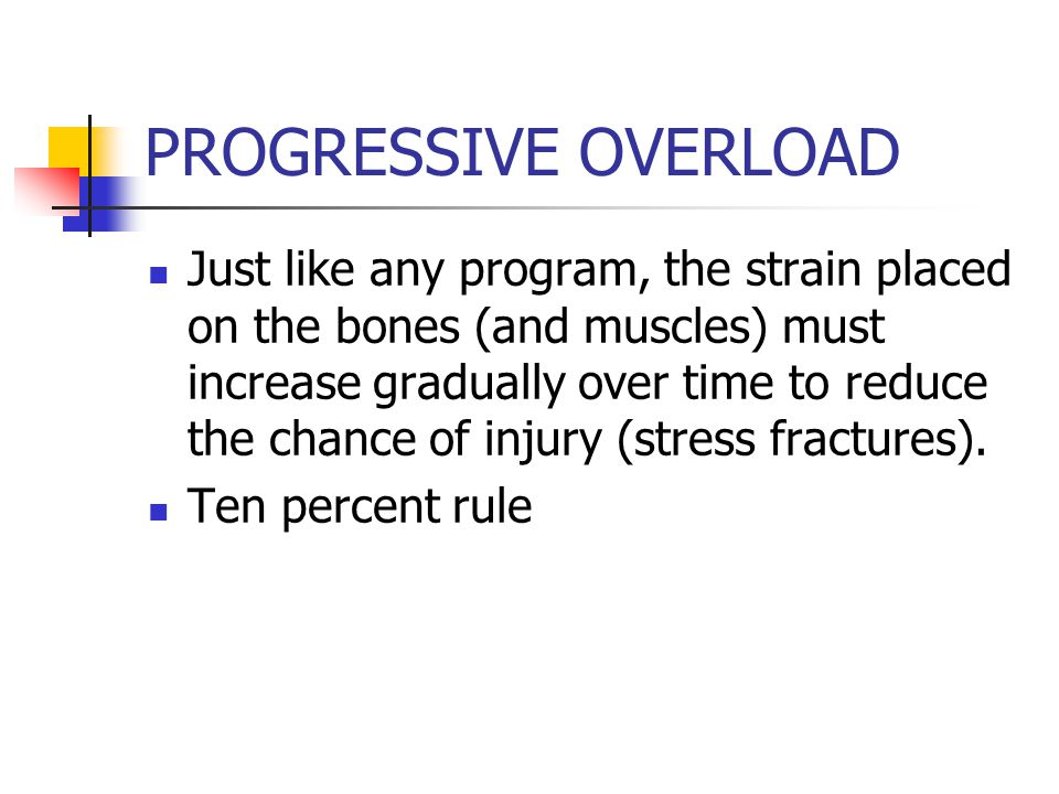 PROGRESSIVE OVERLOAD Just like any program, the strain placed on the bones (and muscles) must increase gradually over time to reduce the chance of injury (stress fractures).