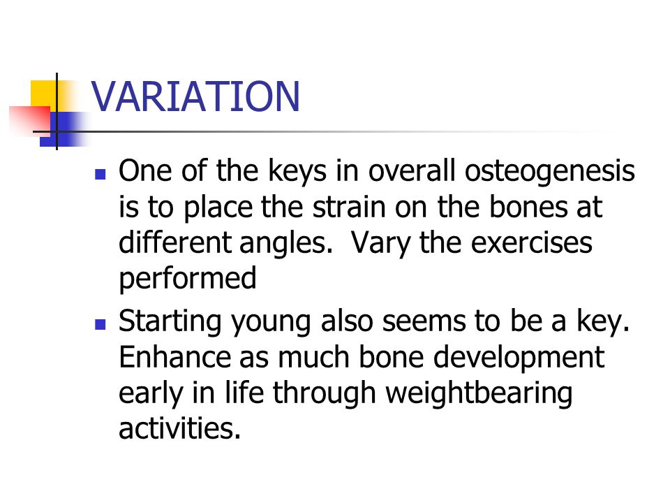 VARIATION One of the keys in overall osteogenesis is to place the strain on the bones at different angles.