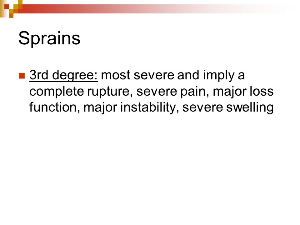 Sprains 3rd degree: most severe and imply a complete rupture, severe pain, major loss function, major instability, severe swelling