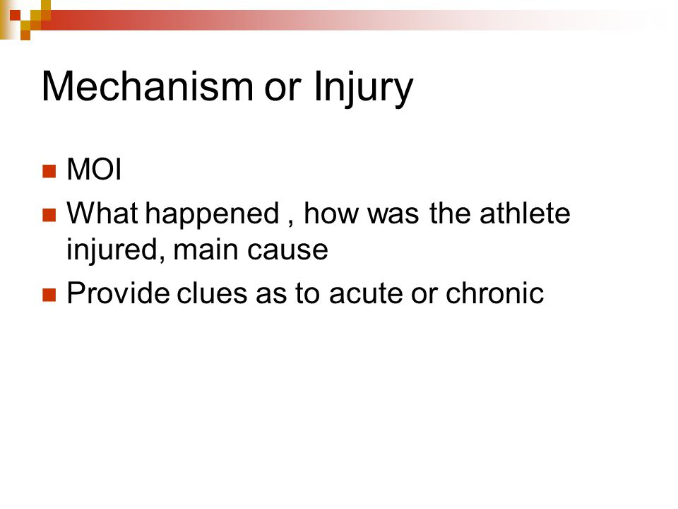 Mechanism or Injury MOI What happened, how was the athlete injured, main cause Provide clues as to acute or chronic
