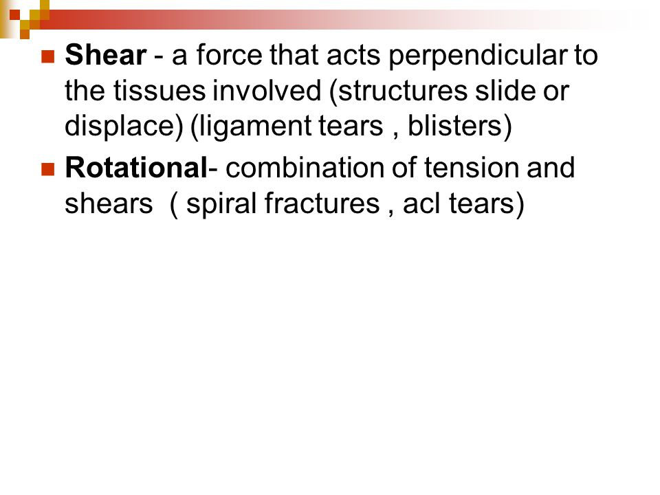 Shear - a force that acts perpendicular to the tissues involved (structures slide or displace) (ligament tears, blisters) Rotational- combination of t