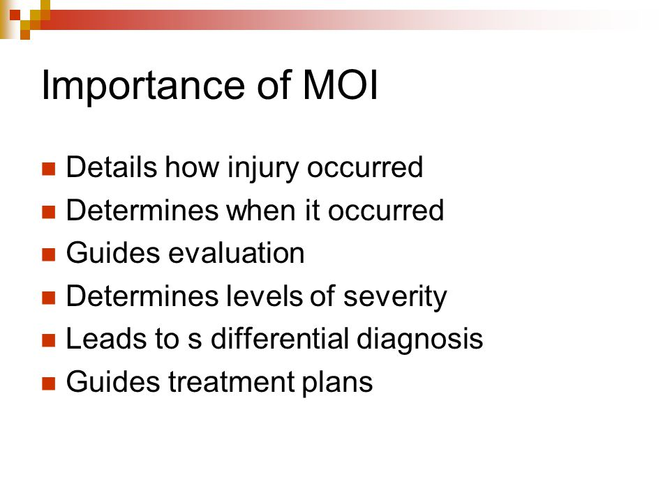 Importance of MOI Details how injury occurred Determines when it occurred Guides evaluation Determines levels of severity Leads to s differential diag