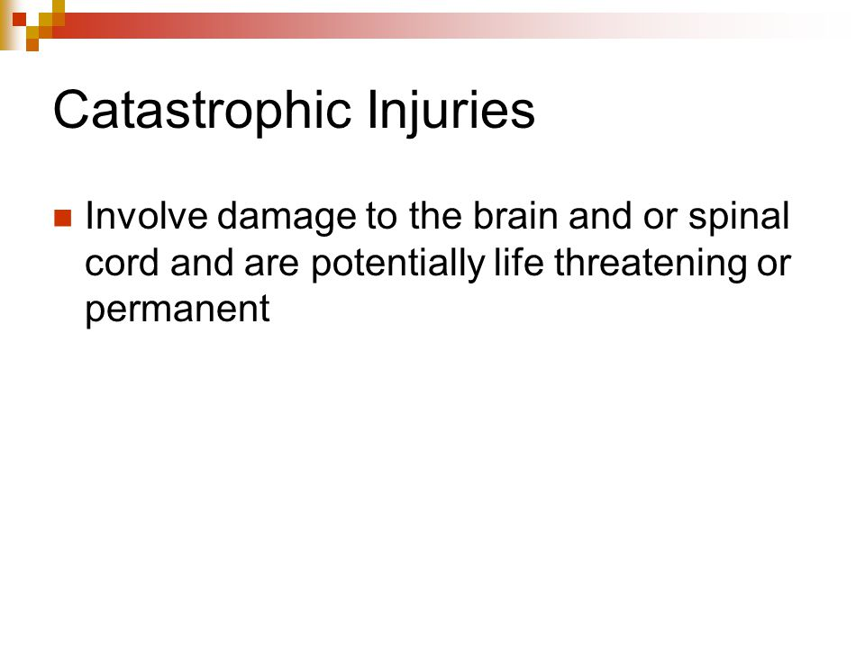 Catastrophic Injuries Involve damage to the brain and or spinal cord and are potentially life threatening or permanent