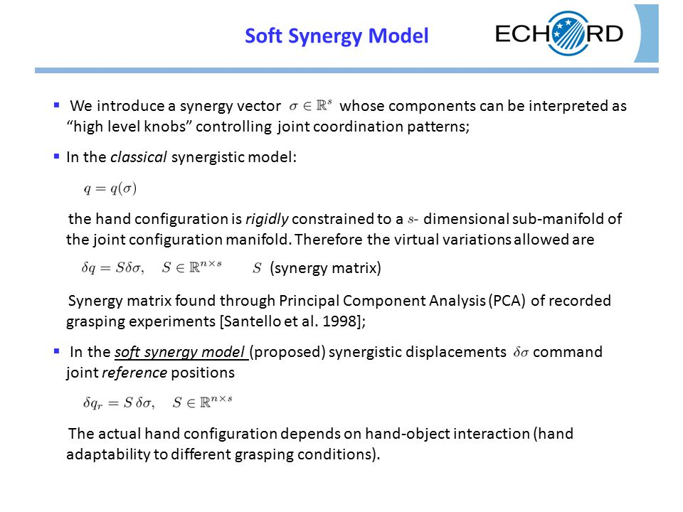Soft Synergy Model  We introduce a synergy vector whose components can be interpreted as high level knobs controlling joint coordination patterns;  In the classical synergistic model: the hand configuration is rigidly constrained to a dimensional sub-manifold of the joint configuration manifold.
