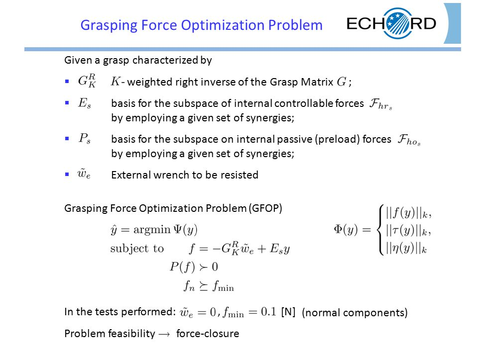 Grasping Force Optimization Problem Given a grasp characterized by  weighted right inverse of the Grasp Matrix ;  basis for the subspace of internal controllable forces by employing a given set of synergies;  basis for the subspace on internal passive (preload) forces by employing a given set of synergies;  External wrench to be resisted Grasping Force Optimization Problem (GFOP) In the tests performed:, [N] Problem feasibility force-closure (normal components)
