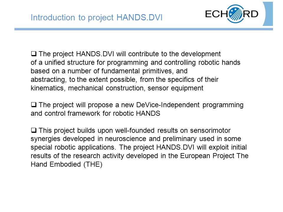  The project HANDS.DVI will contribute to the development of a unified structure for programming and controlling robotic hands based on a number of fundamental primitives, and abstracting, to the extent possible, from the specifics of their kinematics, mechanical construction, sensor equipment  The project will propose a new DeVice-Independent programming and control framework for robotic HANDS  This project builds upon well-founded results on sensorimotor synergies developed in neuroscience and preliminary used in some special robotic applications.
