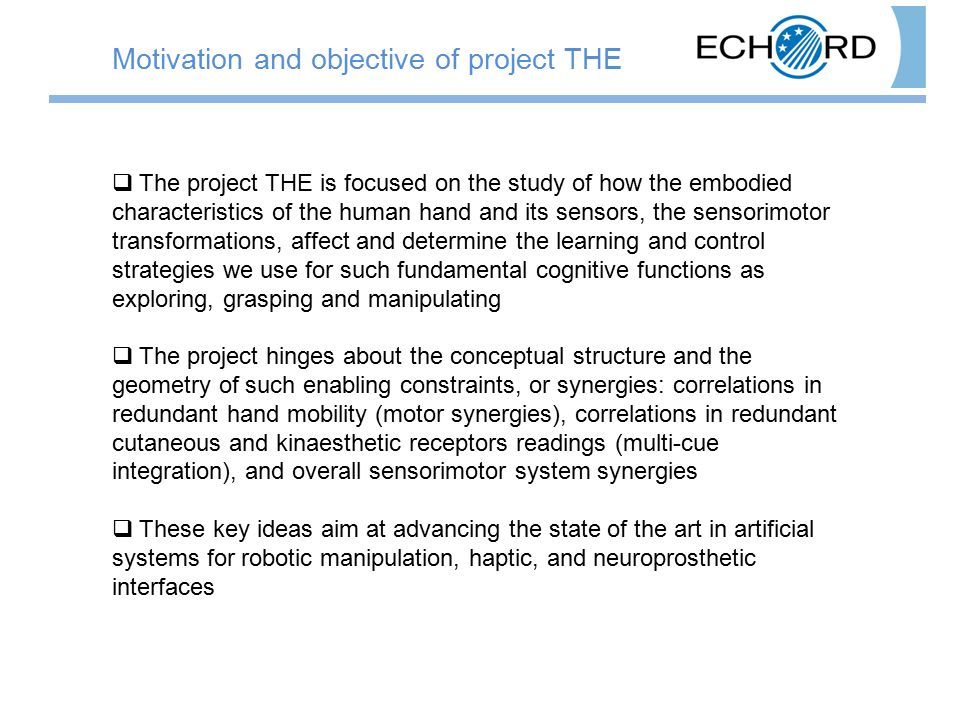  The project THE is focused on the study of how the embodied characteristics of the human hand and its sensors, the sensorimotor transformations, affect and determine the learning and control strategies we use for such fundamental cognitive functions as exploring, grasping and manipulating  The project hinges about the conceptual structure and the geometry of such enabling constraints, or synergies: correlations in redundant hand mobility (motor synergies), correlations in redundant cutaneous and kinaesthetic receptors readings (multi-cue integration), and overall sensorimotor system synergies  These key ideas aim at advancing the state of the art in artificial systems for robotic manipulation, haptic, and neuroprosthetic interfaces Motivation and objective of project THE