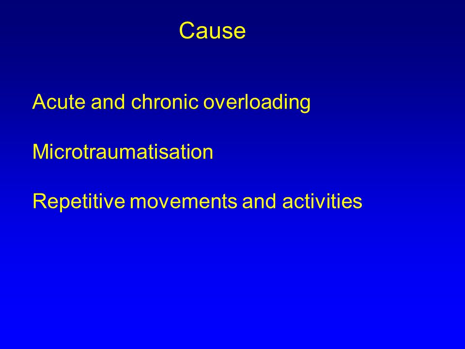 Acute and chronic overloading Microtraumatisation Repetitive movements and activities Cause