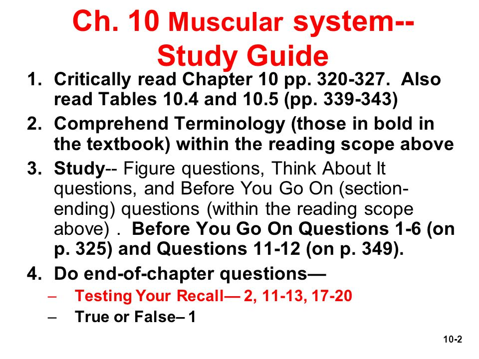 6-2 Ch. 10 Muscular system-- Study Guide 1.Critically read Chapter 10 pp. 320-327. Also read Tables 10.4 and 10.5 (pp. 339-343) 2.Comprehend Terminolo