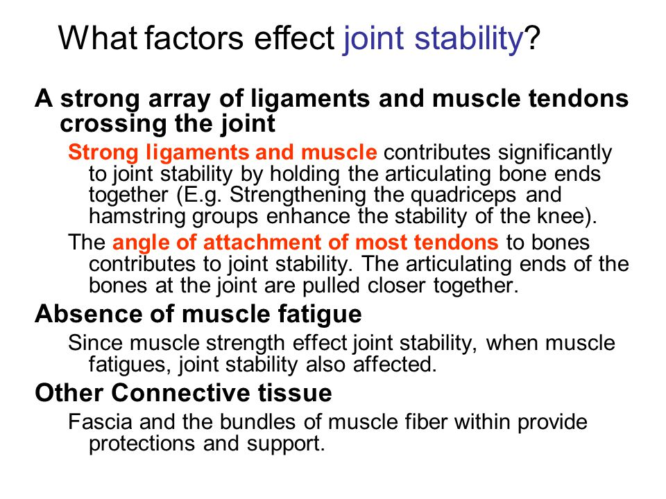 A strong array of ligaments and muscle tendons crossing the joint Strong ligaments and muscle contributes significantly to joint stability by holding the articulating bone ends together (E.g.