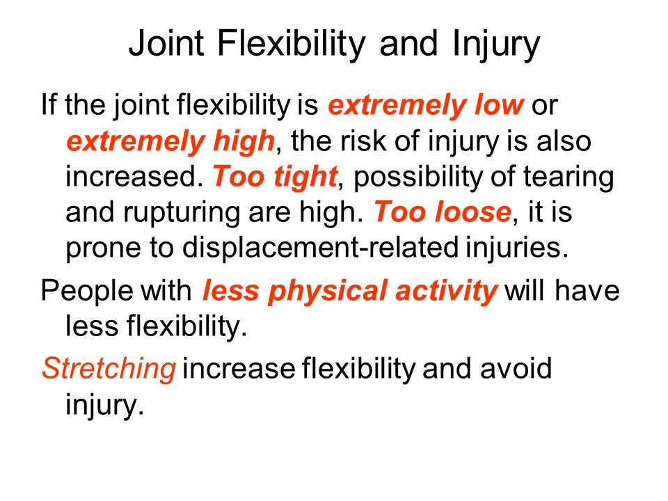 Joint Flexibility and Injury If the joint flexibility is extremely low or extremely high, the risk of injury is also increased.