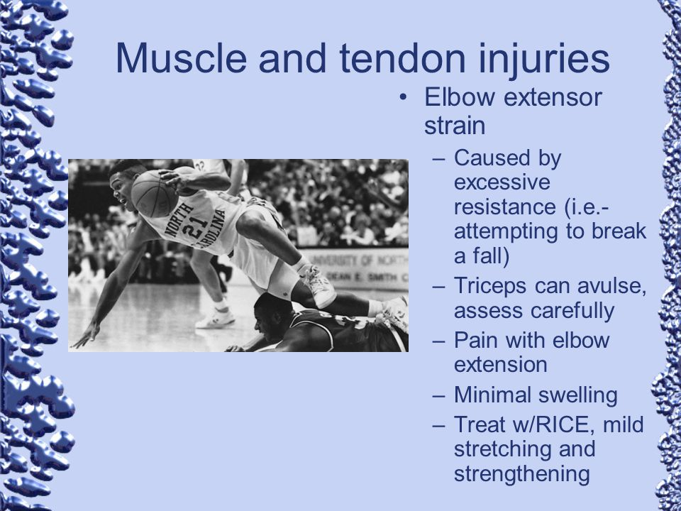 Muscle and tendon injuries Elbow extensor strain –Caused by excessive resistance (i.e.- attempting to break a fall) –Triceps can avulse, assess carefu