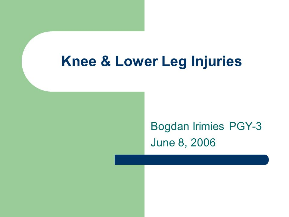 Knee & Lower Leg Injuries Bogdan Irimies PGY-3 June 8, 2006