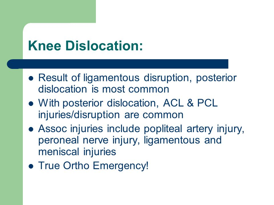 Knee Dislocation: Result of ligamentous disruption, posterior dislocation is most common With posterior dislocation, ACL & PCL injuries/disruption are common Assoc injuries include popliteal artery injury, peroneal nerve injury, ligamentous and meniscal injuries True Ortho Emergency!