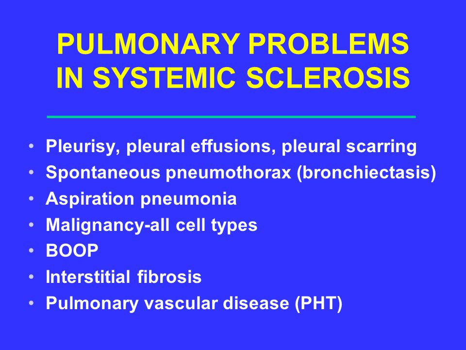 PULMONARY PROBLEMS IN SYSTEMIC SCLEROSIS Pleurisy, pleural effusions, pleural scarring Spontaneous pneumothorax (bronchiectasis) Aspiration pneumonia