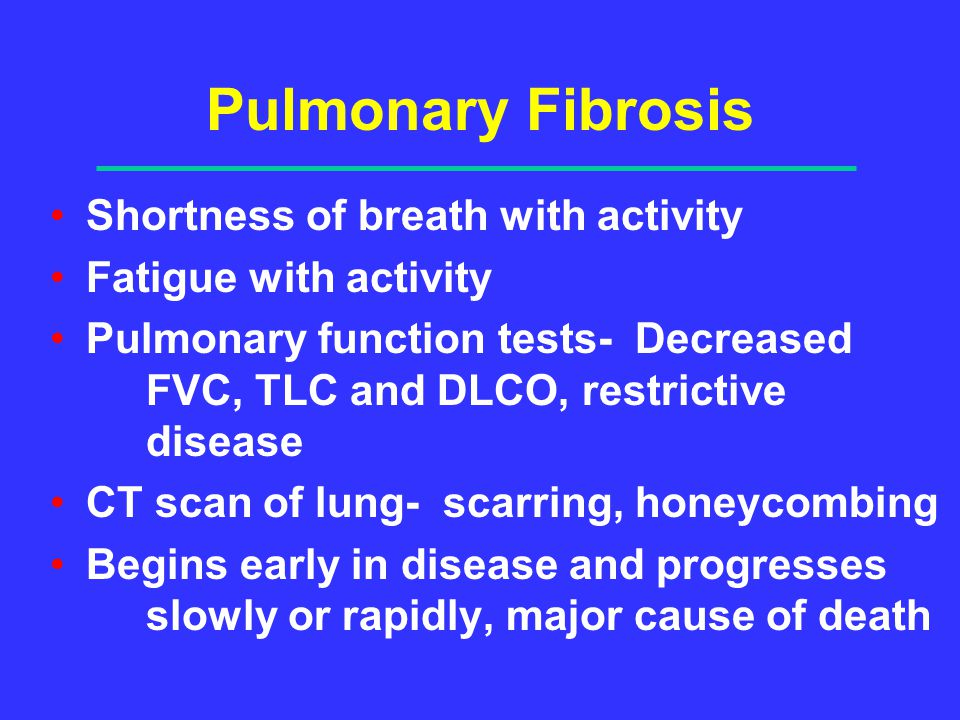 Pulmonary Fibrosis Shortness of breath with activity Fatigue with activity Pulmonary function tests- Decreased FVC, TLC and DLCO, restrictive disease