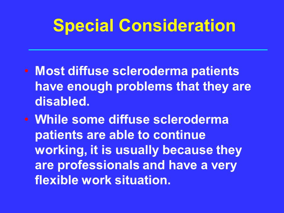 Special Consideration Most diffuse scleroderma patients have enough problems that they are disabled. While some diffuse scleroderma patients are able