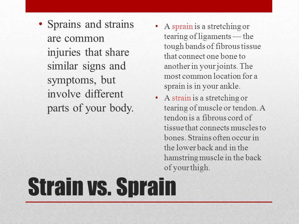 Strain vs. Sprain Sprains and strains are common injuries that share similar signs and symptoms, but involve different parts of your body. A sprain is