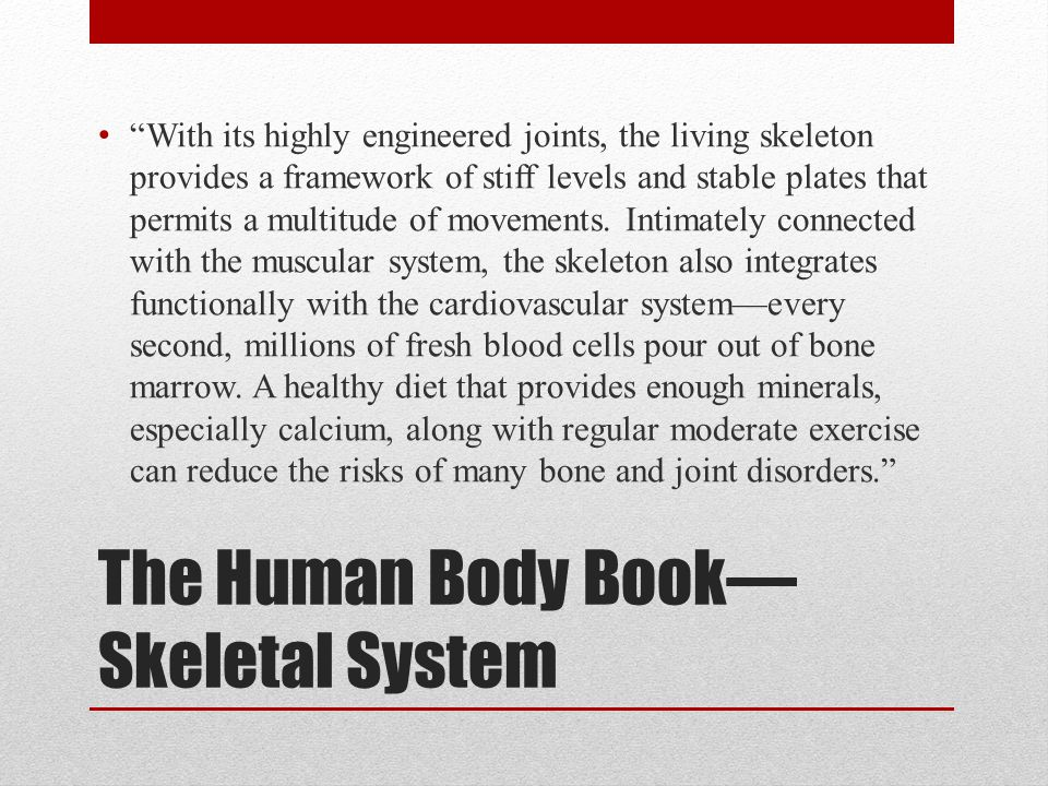 "The Human Body Book— Skeletal System ""With its highly engineered joints, the living skeleton provides a framework of stiff levels and stable plates th"